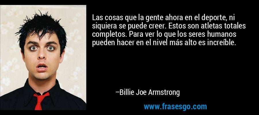 Las cosas que la gente ahora en el deporte, ni siquiera se puede creer. Estos son atletas totales completos. Para ver lo que los seres humanos pueden hacer en el nivel más alto es increíble. – Billie Joe Armstrong