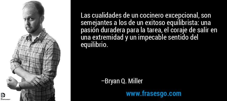 Las cualidades de un cocinero excepcional, son semejantes a los de un exitoso equilibrista: una pasión duradera para la tarea, el coraje de salir en una extremidad y un impecable sentido del equilibrio. – Bryan Q. Miller