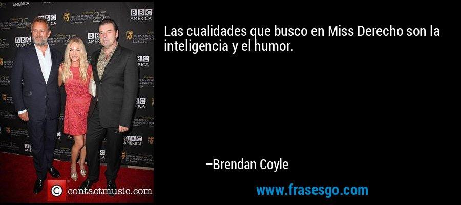 Las cualidades que busco en Miss Derecho son la inteligencia y el humor. – Brendan Coyle