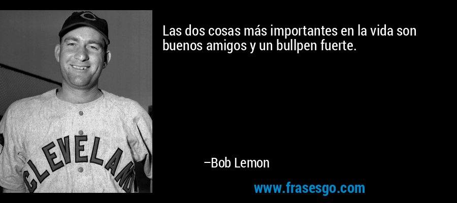 Las dos cosas más importantes en la vida son buenos amigos y un bullpen fuerte. – Bob Lemon