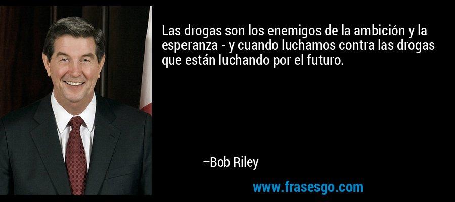 Las drogas son los enemigos de la ambición y la esperanza - y cuando luchamos contra las drogas que están luchando por el futuro. – Bob Riley
