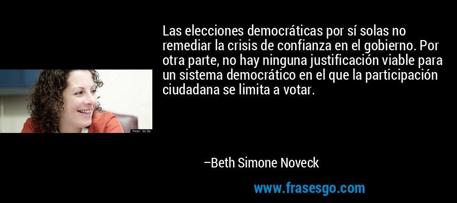 Las elecciones democráticas por sí solas no remediar la crisis de confianza en el gobierno. Por otra parte, no hay ninguna justificación viable para un sistema democrático en el que la participación ciudadana se limita a votar. – Beth Simone Noveck