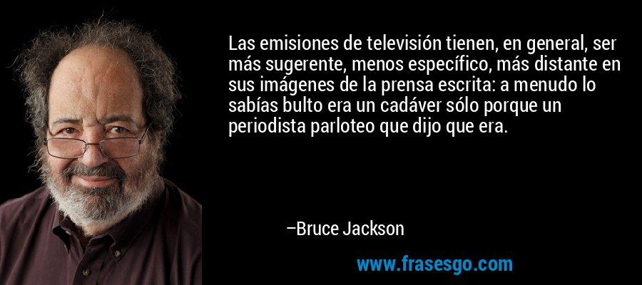 Las emisiones de televisión tienen, en general, ser más sugerente, menos específico, más distante en sus imágenes de la prensa escrita: a menudo lo sabías bulto era un cadáver sólo porque un periodista parloteo que dijo que era. – Bruce Jackson