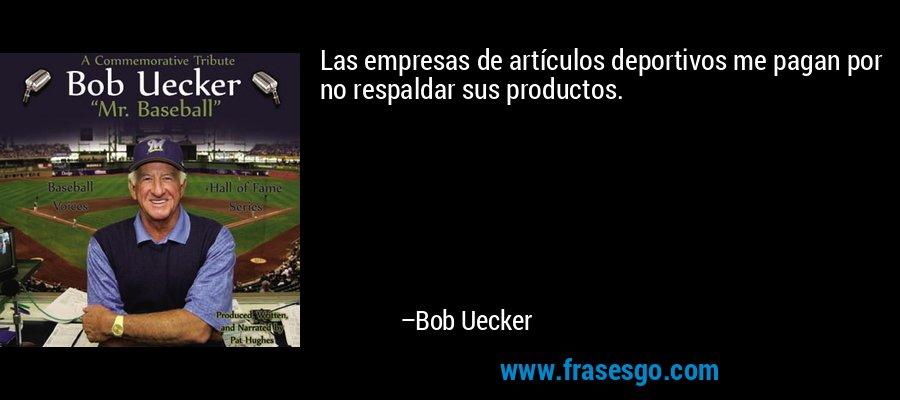 Las empresas de artículos deportivos me pagan por no respaldar sus productos. – Bob Uecker
