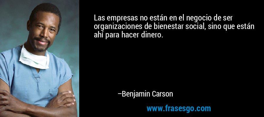 Las empresas no están en el negocio de ser organizaciones de bienestar social, sino que están ahí para hacer dinero. – Benjamin Carson