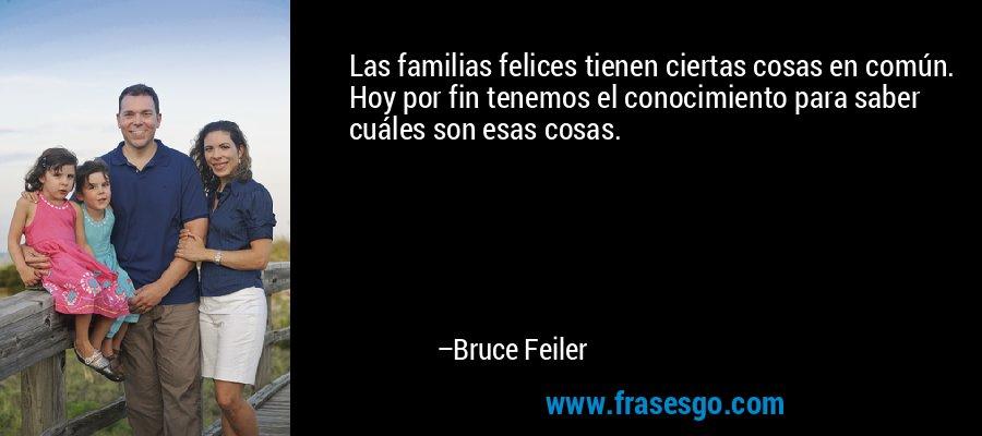 Las familias felices tienen ciertas cosas en común. Hoy por fin tenemos el conocimiento para saber cuáles son esas cosas. – Bruce Feiler
