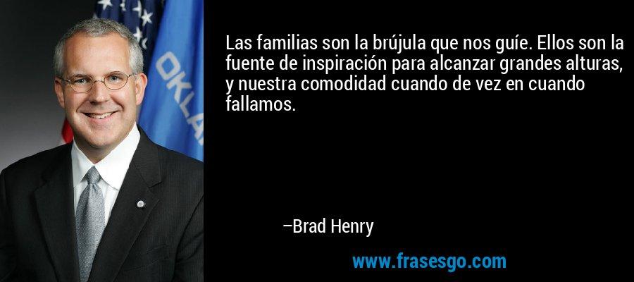 Las familias son la brújula que nos guíe. Ellos son la fuente de inspiración para alcanzar grandes alturas, y nuestra comodidad cuando de vez en cuando fallamos. – Brad Henry