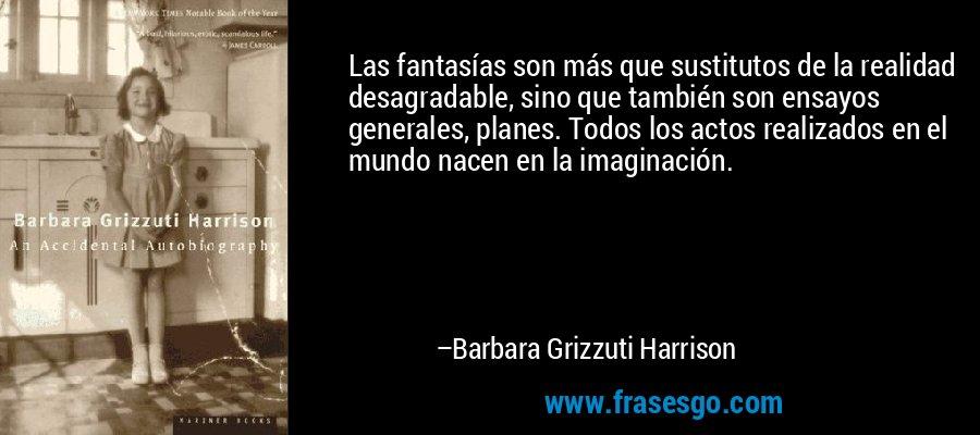Las fantasías son más que sustitutos de la realidad desagradable, sino que también son ensayos generales, planes. Todos los actos realizados en el mundo nacen en la imaginación. – Barbara Grizzuti Harrison