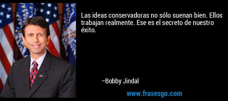 Las ideas conservadoras no sólo suenan bien. Ellos trabajan realmente. Ese es el secreto de nuestro éxito. – Bobby Jindal