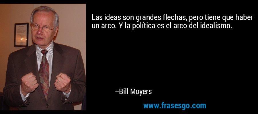 Las ideas son grandes flechas, pero tiene que haber un arco. Y la política es el arco del idealismo. – Bill Moyers