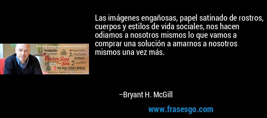 Las imágenes engañosas, papel satinado de rostros, cuerpos y estilos de vida sociales, nos hacen odiamos a nosotros mismos lo que vamos a comprar una solución a amarnos a nosotros mismos una vez más. – Bryant H. McGill