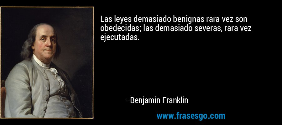 Las leyes demasiado benignas rara vez son obedecidas; las demasiado severas, rara vez ejecutadas. – Benjamin Franklin