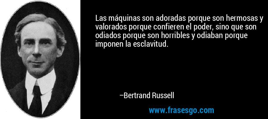 Las máquinas son adoradas porque son hermosas y valorados porque confieren el poder, sino que son odiados porque son horribles y odiaban porque imponen la esclavitud. – Bertrand Russell