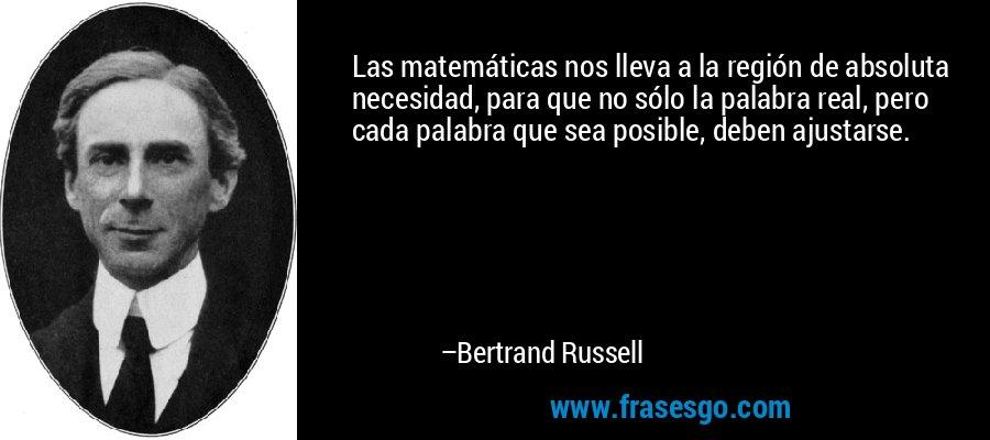 Las matemáticas nos lleva a la región de absoluta necesidad, para que no sólo la palabra real, pero cada palabra que sea posible, deben ajustarse. – Bertrand Russell