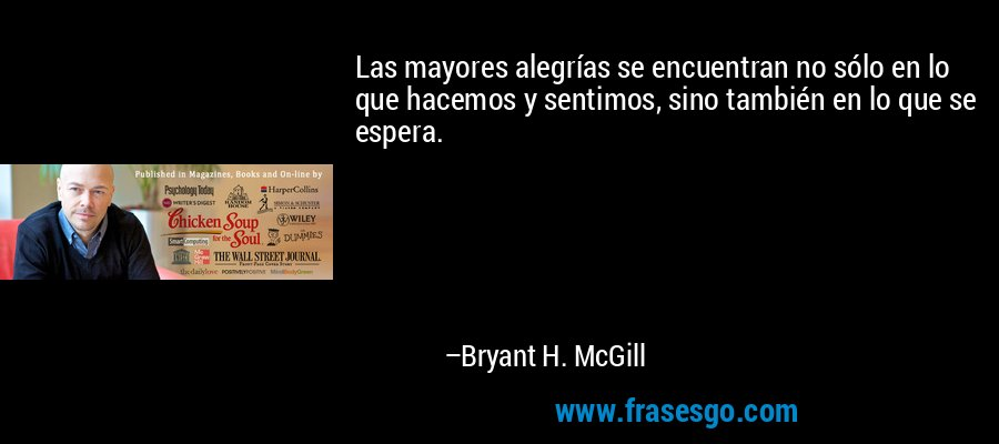 Las mayores alegrías se encuentran no sólo en lo que hacemos y sentimos, sino también en lo que se espera. – Bryant H. McGill