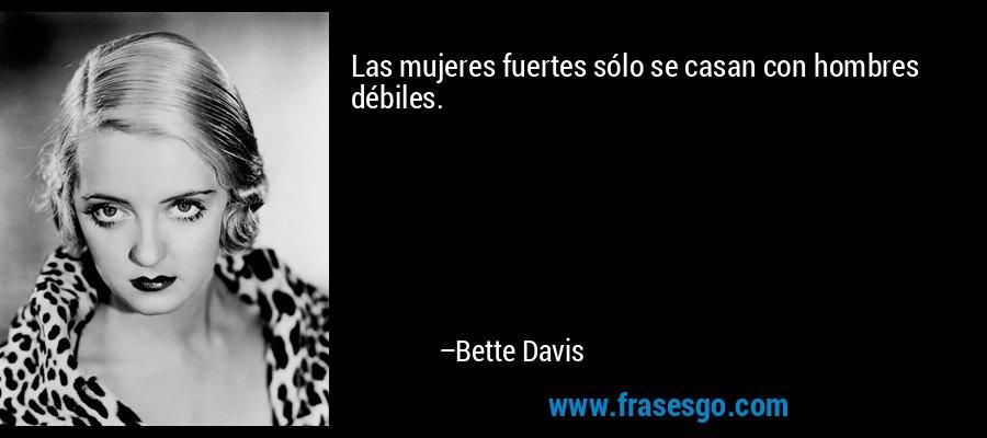 Las mujeres fuertes sólo se casan con hombres débiles. – Bette Davis