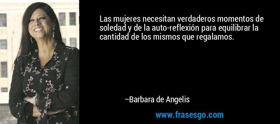 Las mujeres necesitan verdaderos momentos de soledad y de la auto-reflexión para equilibrar la cantidad de los mismos que regalamos. – Barbara de Angelis
