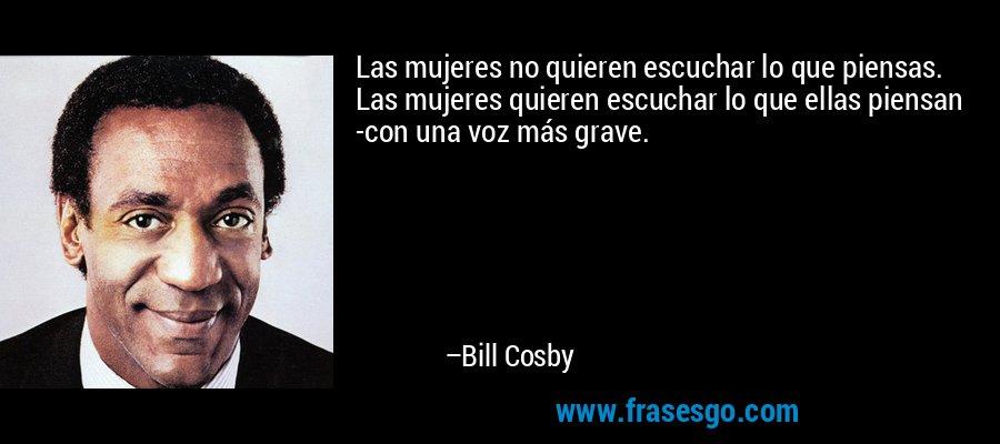 Las mujeres no quieren escuchar lo que piensas. Las mujeres quieren escuchar lo que ellas piensan -con una voz más grave. – Bill Cosby