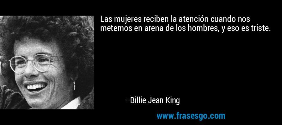 Las mujeres reciben la atención cuando nos metemos en arena de los hombres, y eso es triste. – Billie Jean King