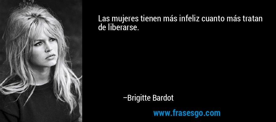 Las mujeres tienen más infeliz cuanto más tratan de liberarse. – Brigitte Bardot