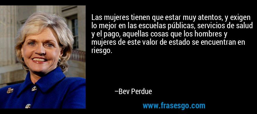 Las mujeres tienen que estar muy atentos, y exigen lo mejor en las escuelas públicas, servicios de salud y el pago, aquellas cosas que los hombres y mujeres de este valor de estado se encuentran en riesgo. – Bev Perdue