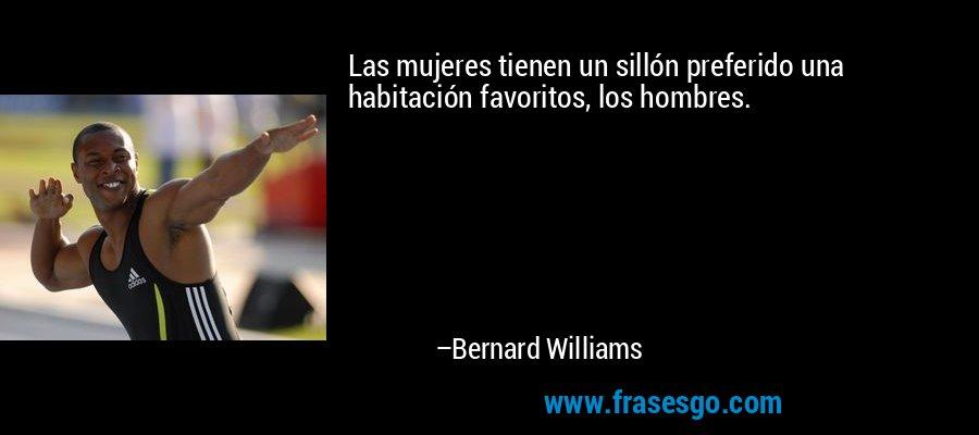 Las mujeres tienen un sillón preferido una habitación favoritos, los hombres. – Bernard Williams