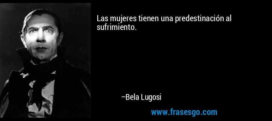 Las mujeres tienen una predestinación al sufrimiento. – Bela Lugosi
