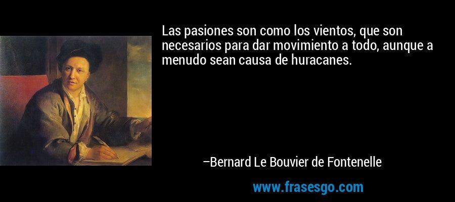 Las pasiones son como los vientos, que son necesarios para dar movimiento a todo, aunque a menudo sean causa de huracanes. – Bernard Le Bouvier de Fontenelle