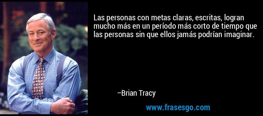 Las personas con metas claras, escritas, logran mucho más en un período más corto de tiempo que las personas sin que ellos jamás podrían imaginar. – Brian Tracy