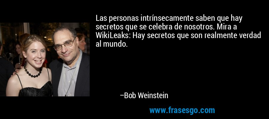 Las personas intrínsecamente saben que hay secretos que se celebra de nosotros. Mira a WikiLeaks: Hay secretos que son realmente verdad al mundo. – Bob Weinstein