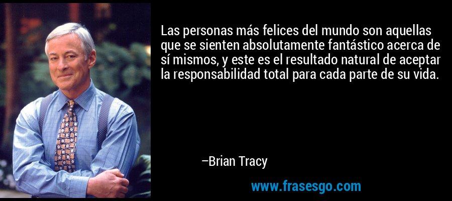 Las personas más felices del mundo son aquellas que se sienten absolutamente fantástico acerca de sí mismos, y este es el resultado natural de aceptar la responsabilidad total para cada parte de su vida. – Brian Tracy