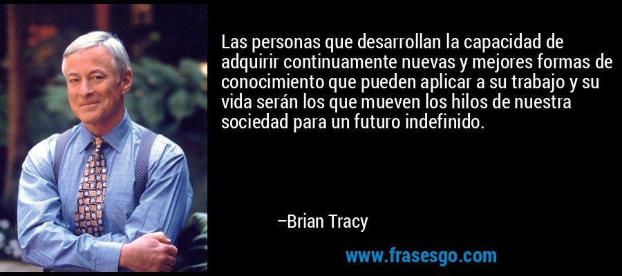 Las personas que desarrollan la capacidad de adquirir continuamente nuevas y mejores formas de conocimiento que pueden aplicar a su trabajo y su vida serán los que mueven los hilos de nuestra sociedad para un futuro indefinido. – Brian Tracy