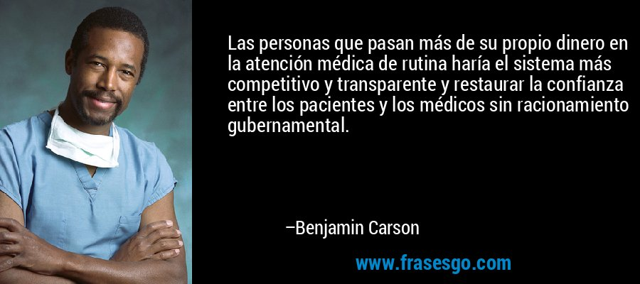 Las personas que pasan más de su propio dinero en la atención médica de rutina haría el sistema más competitivo y transparente y restaurar la confianza entre los pacientes y los médicos sin racionamiento gubernamental. – Benjamin Carson