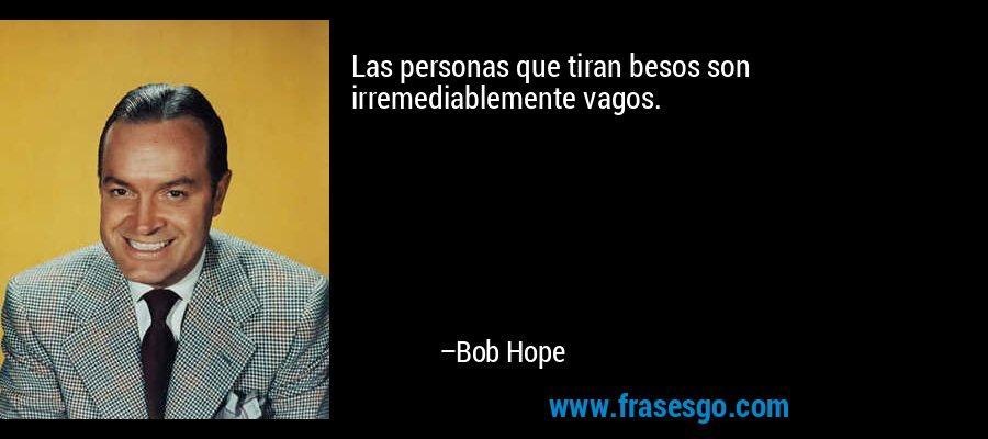 Las personas que tiran besos son irremediablemente vagos. – Bob Hope