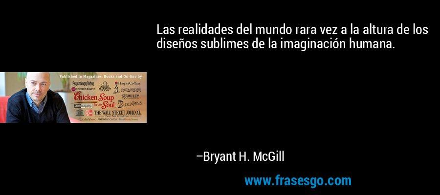 Las realidades del mundo rara vez a la altura de los diseños sublimes de la imaginación humana. – Bryant H. McGill