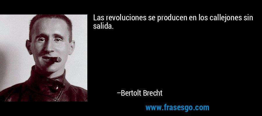 Las revoluciones se producen en los callejones sin salida. – Bertolt Brecht