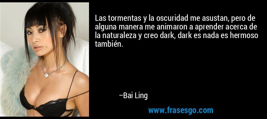 Las tormentas y la oscuridad me asustan, pero de alguna manera me animaron a aprender acerca de la naturaleza y creo dark, dark es nada es hermoso también. – Bai Ling