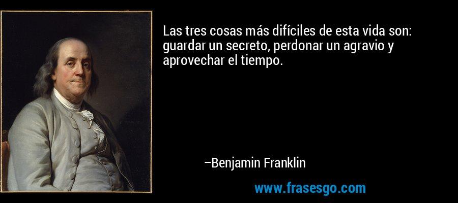 Las tres cosas más difíciles de esta vida son: guardar un secreto, perdonar un agravio y aprovechar el tiempo. – Benjamin Franklin
