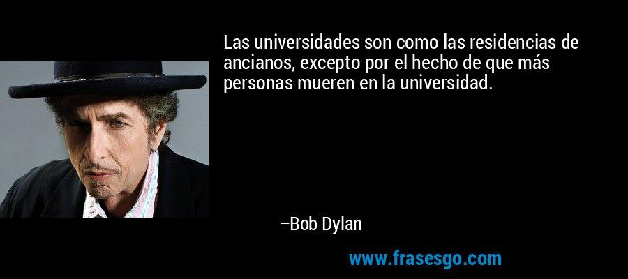 Las universidades son como las residencias de ancianos, excepto por el hecho de que más personas mueren en la universidad. – Bob Dylan