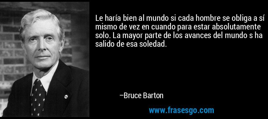 Le haría bien al mundo si cada hombre se obliga a sí mismo de vez en cuando para estar absolutamente solo. La mayor parte de los avances del mundo s ha salido de esa soledad. – Bruce Barton