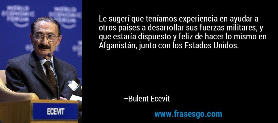 Le sugerí que teníamos experiencia en ayudar a otros países a desarrollar sus fuerzas militares, y que estaría dispuesto y feliz de hacer lo mismo en Afganistán, junto con los Estados Unidos. – Bulent Ecevit
