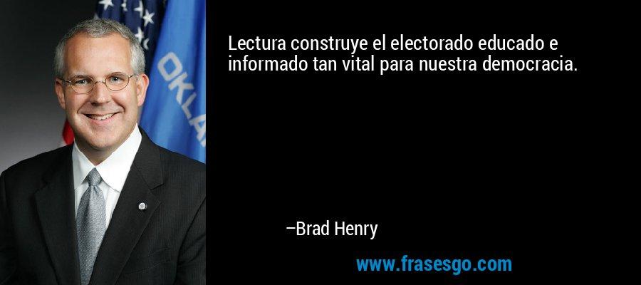 Lectura construye el electorado educado e informado tan vital para nuestra democracia. – Brad Henry