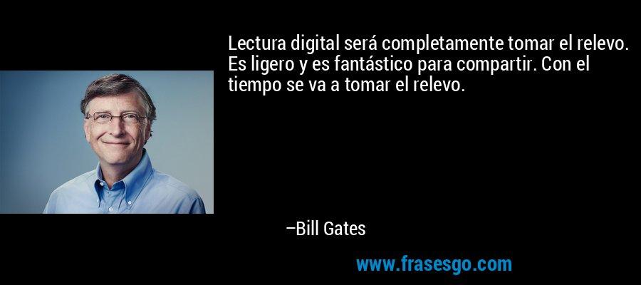 Lectura digital será completamente tomar el relevo. Es ligero y es fantástico para compartir. Con el tiempo se va a tomar el relevo. – Bill Gates