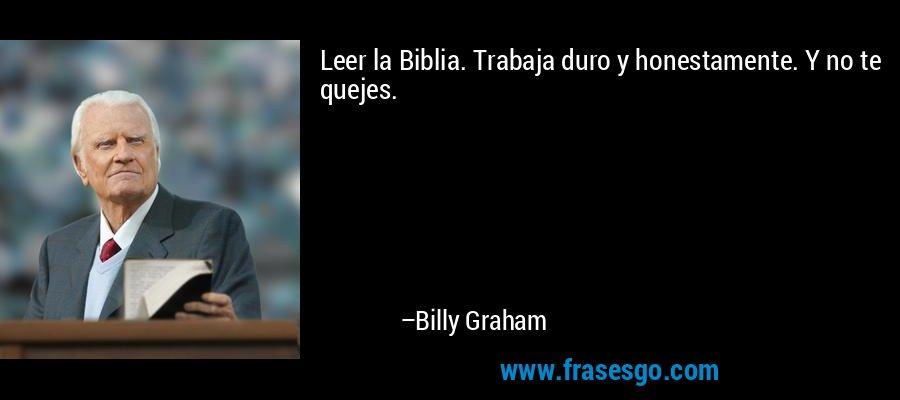 Leer la Biblia. Trabaja duro y honestamente. Y no te quejes. – Billy Graham