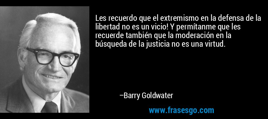 Les recuerdo que el extremismo en la defensa de la libertad no es un vicio! Y permítanme que les recuerde también que la moderación en la búsqueda de la justicia no es una virtud. – Barry Goldwater