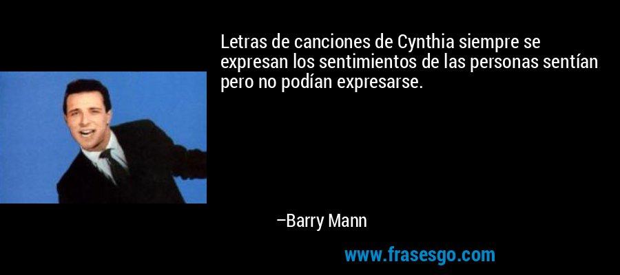 Letras de canciones de Cynthia siempre se expresan los sentimientos de las personas sentían pero no podían expresarse. – Barry Mann
