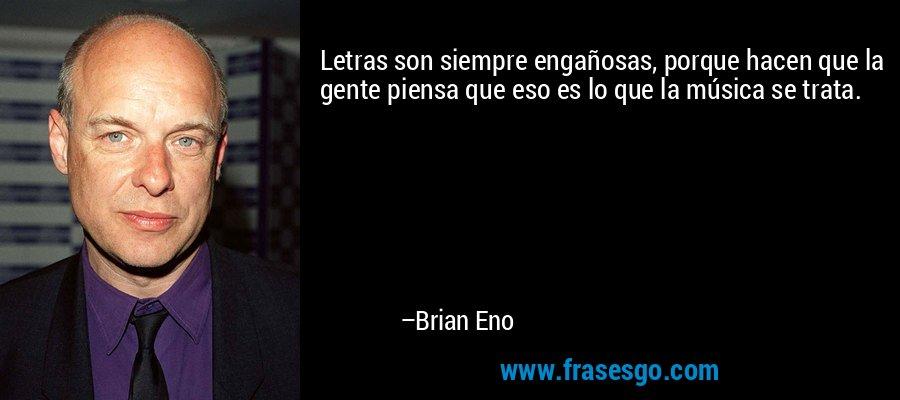Letras son siempre engañosas, porque hacen que la gente piensa que eso es lo que la música se trata. – Brian Eno
