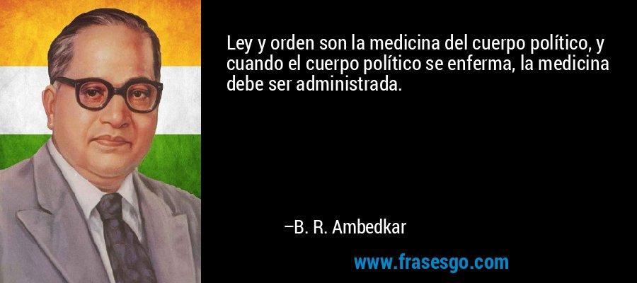 Ley y orden son la medicina del cuerpo político, y cuando el cuerpo político se enferma, la medicina debe ser administrada. – B. R. Ambedkar
