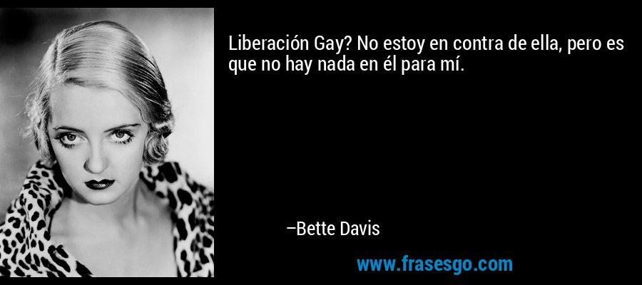 Liberación Gay? No estoy en contra de ella, pero es que no hay nada en él para mí. – Bette Davis