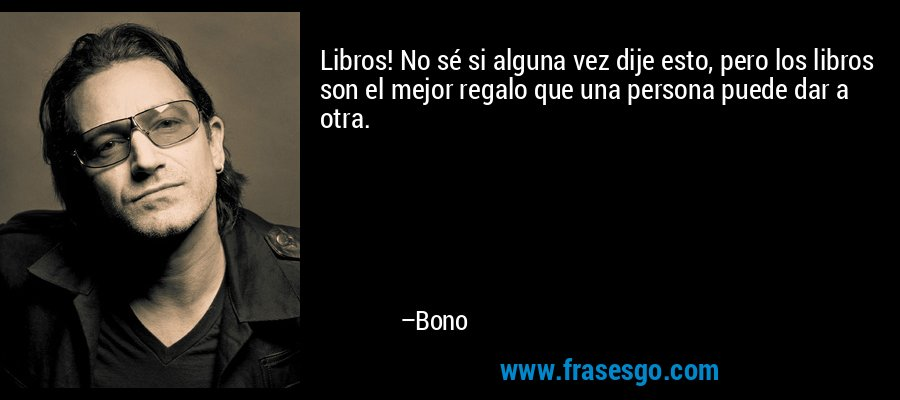 Libros! No sé si alguna vez dije esto, pero los libros son el mejor regalo que una persona puede dar a otra. – Bono